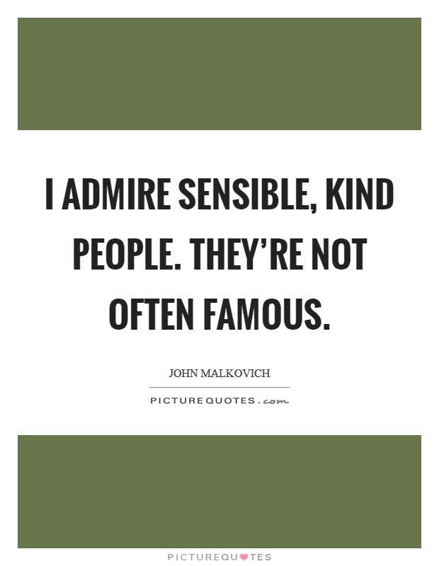 I admire sensible, kind people. They're not often famous. Picture Quote #1