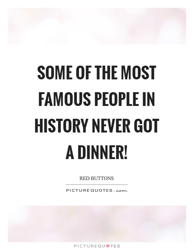 Some of the most famous people in history never got a dinner! Picture Quote #1