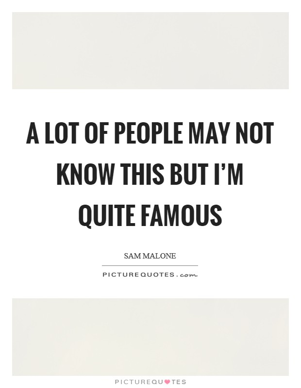 A lot of people may not know this but I'm quite famous Picture Quote #1