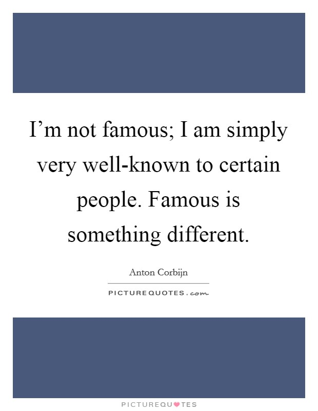 I'm not famous; I am simply very well-known to certain people. Famous is something different Picture Quote #1