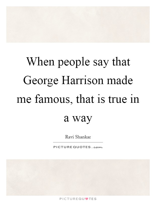 When people say that George Harrison made me famous, that is true in a way Picture Quote #1