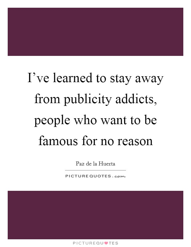 I've learned to stay away from publicity addicts, people who want to be famous for no reason Picture Quote #1