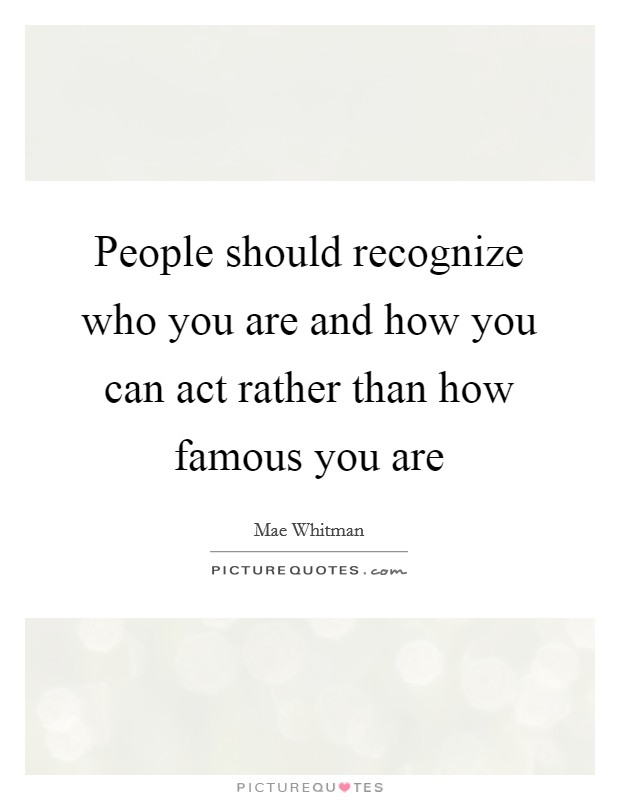 People should recognize who you are and how you can act rather than how famous you are Picture Quote #1