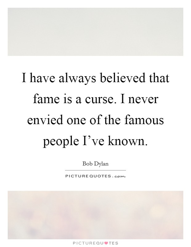 I have always believed that fame is a curse. I never envied one of the famous people I've known Picture Quote #1