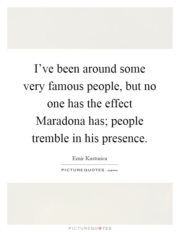 I've been around some very famous people, but no one has the effect Maradona has; people tremble in his presence. Picture Quote #1