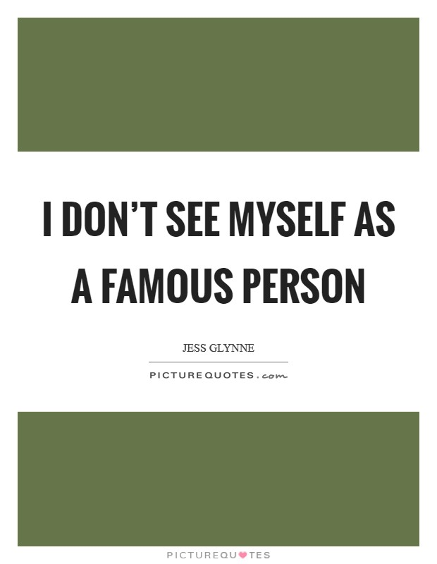 I don't see myself as a famous person Picture Quote #1