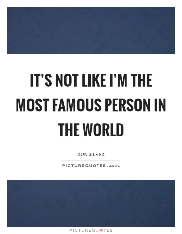 It's not like I'm the most famous person in the world Picture Quote #1