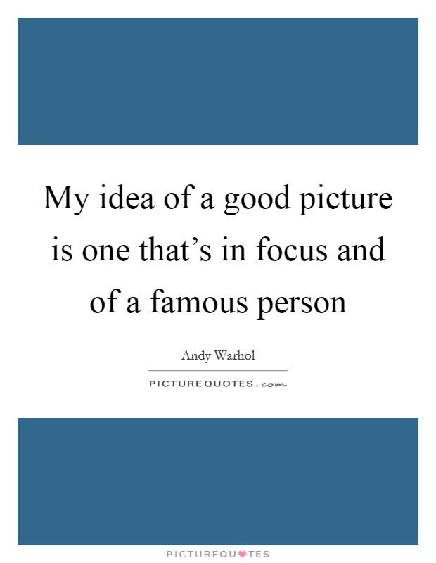 My idea of a good picture is one that's in focus and of a famous person Picture Quote #1