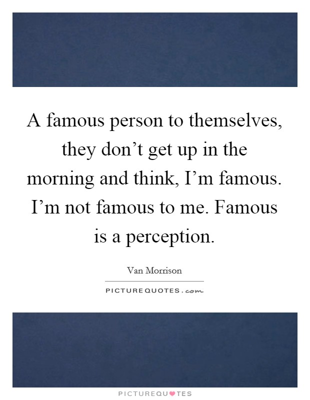 A famous person to themselves, they don't get up in the morning and think, I'm famous. I'm not famous to me. Famous is a perception Picture Quote #1