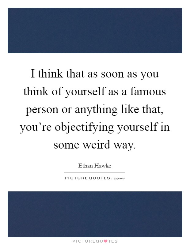 I think that as soon as you think of yourself as a famous person or anything like that, you're objectifying yourself in some weird way Picture Quote #1