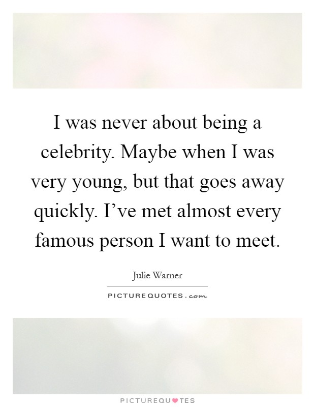 I was never about being a celebrity. Maybe when I was very young, but that goes away quickly. I've met almost every famous person I want to meet Picture Quote #1