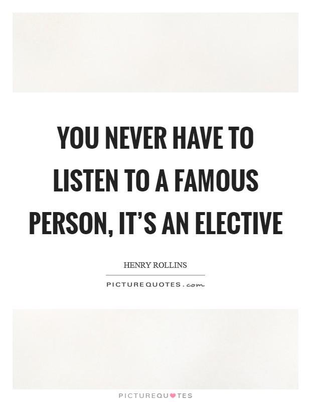 You never have to listen to a famous person, it's an elective Picture Quote #1