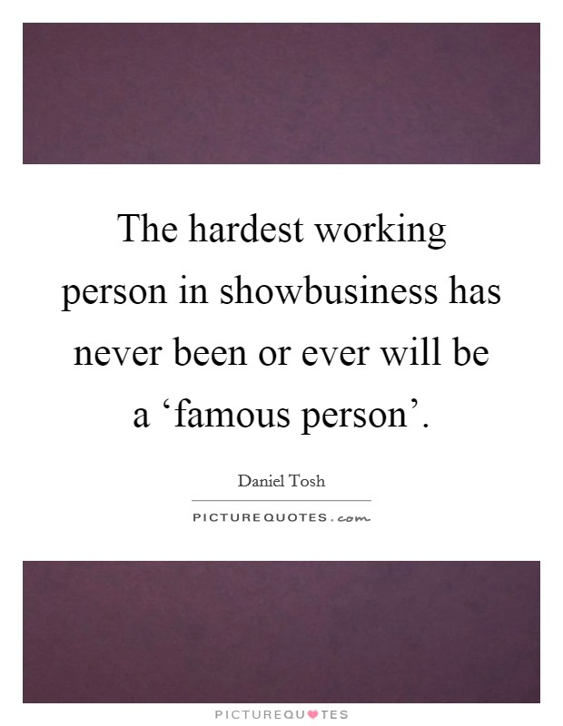 The hardest working person in showbusiness has never been or ever will be a 'famous person'. Picture Quote #1
