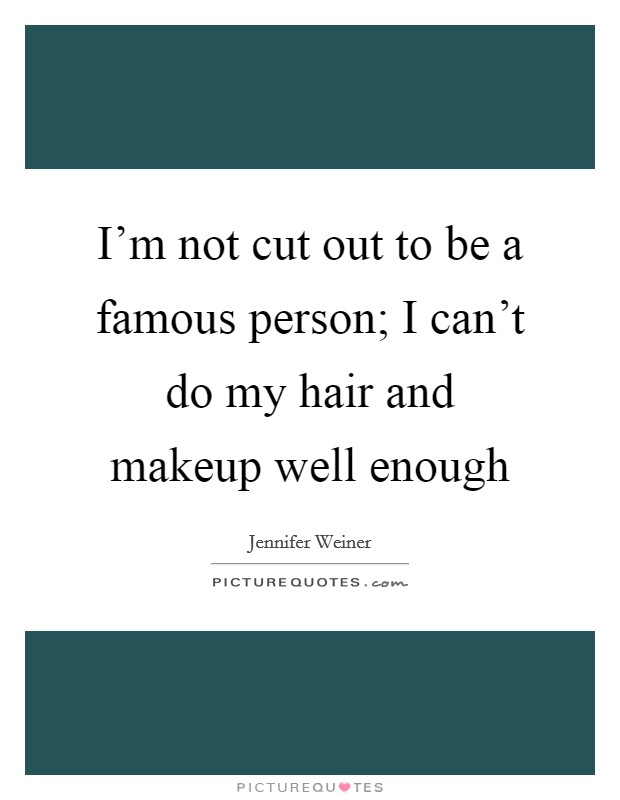 I'm not cut out to be a famous person; I can't do my hair and makeup well enough Picture Quote #1