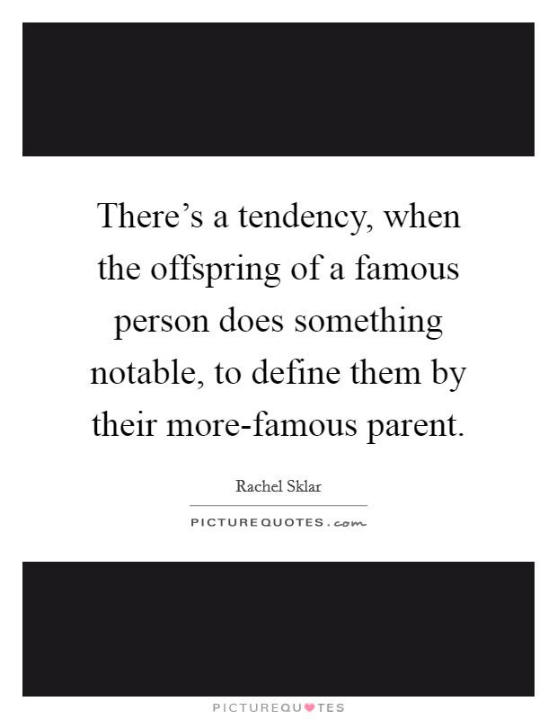 There's a tendency, when the offspring of a famous person does something notable, to define them by their more-famous parent Picture Quote #1