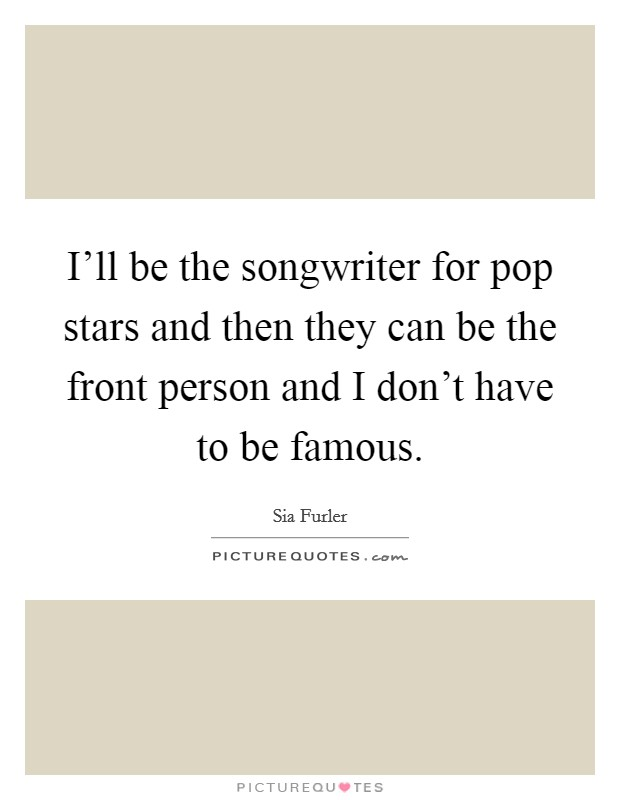 I'll be the songwriter for pop stars and then they can be the front person and I don't have to be famous Picture Quote #1
