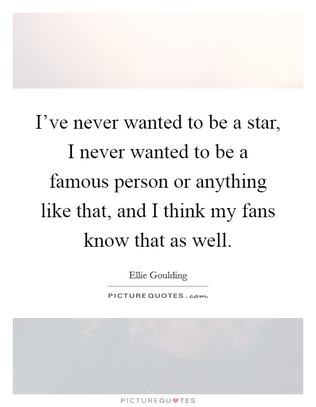 I've never wanted to be a star, I never wanted to be a famous person or anything like that, and I think my fans know that as well Picture Quote #1