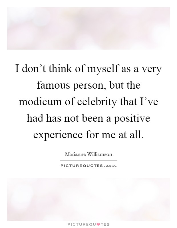 I don't think of myself as a very famous person, but the modicum of celebrity that I've had has not been a positive experience for me at all Picture Quote #1