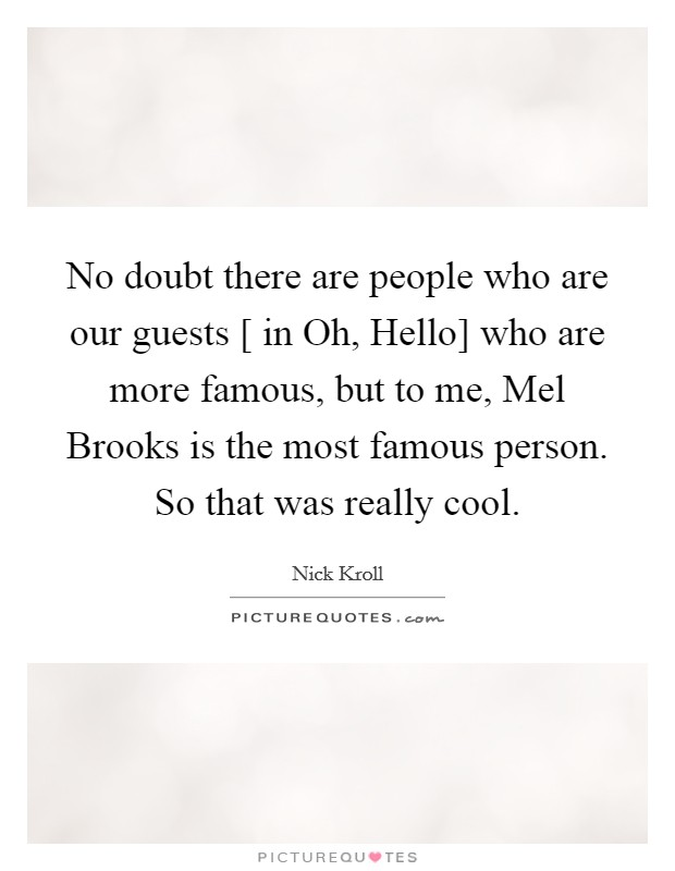 No doubt there are people who are our guests [ in Oh, Hello] who are more famous, but to me, Mel Brooks is the most famous person. So that was really cool Picture Quote #1