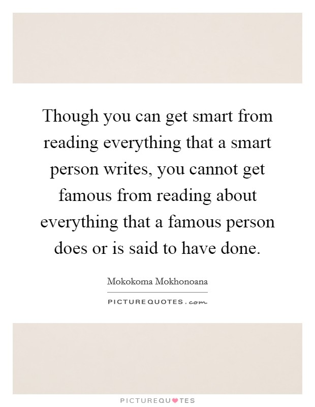 Though you can get smart from reading everything that a smart person writes, you cannot get famous from reading about everything that a famous person does or is said to have done Picture Quote #1