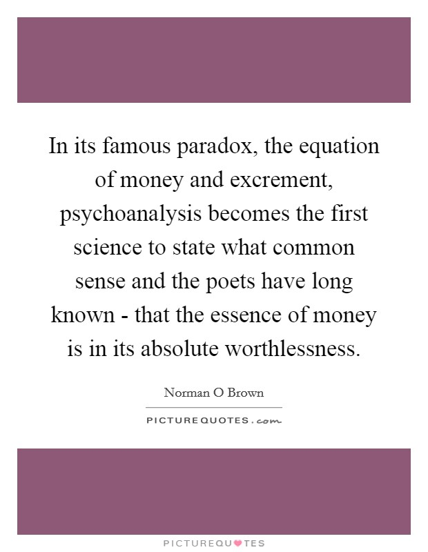 In its famous paradox, the equation of money and excrement, psychoanalysis becomes the first science to state what common sense and the poets have long known - that the essence of money is in its absolute worthlessness Picture Quote #1