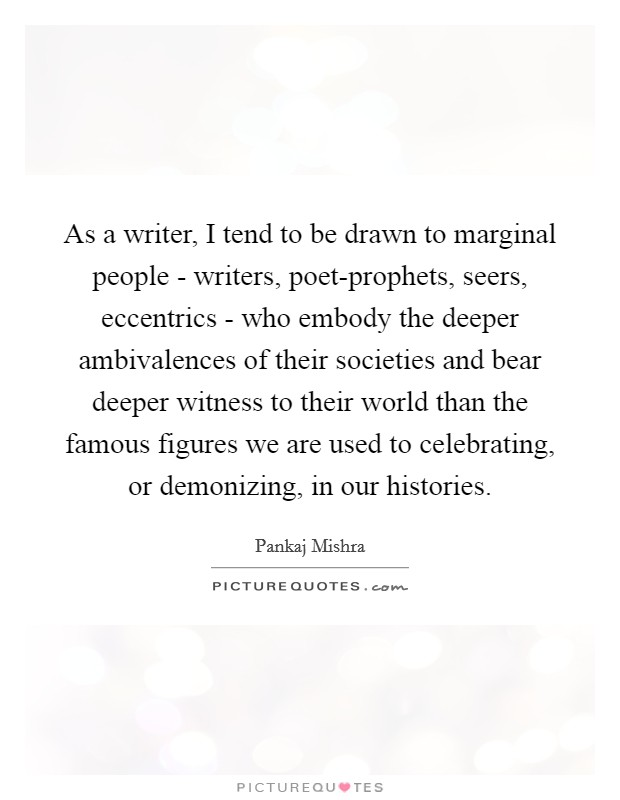 As a writer, I tend to be drawn to marginal people - writers, poet-prophets, seers, eccentrics - who embody the deeper ambivalences of their societies and bear deeper witness to their world than the famous figures we are used to celebrating, or demonizing, in our histories Picture Quote #1