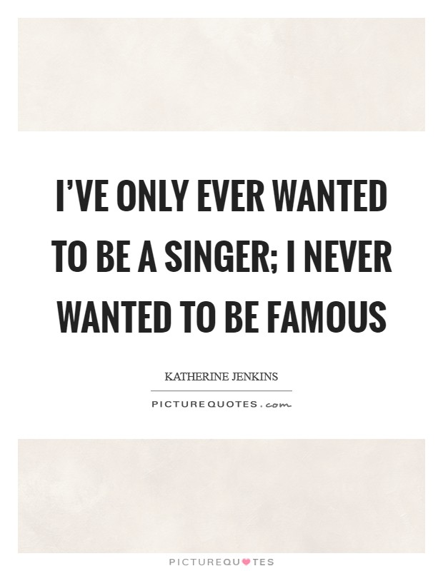 I've only ever wanted to be a singer; I never wanted to be famous Picture Quote #1