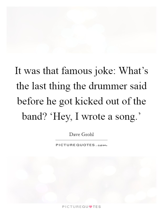 It was that famous joke: What's the last thing the drummer said before he got kicked out of the band? 'Hey, I wrote a song.' Picture Quote #1