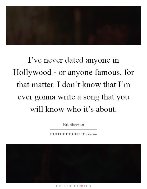 I've never dated anyone in Hollywood - or anyone famous, for that matter. I don't know that I'm ever gonna write a song that you will know who it's about Picture Quote #1