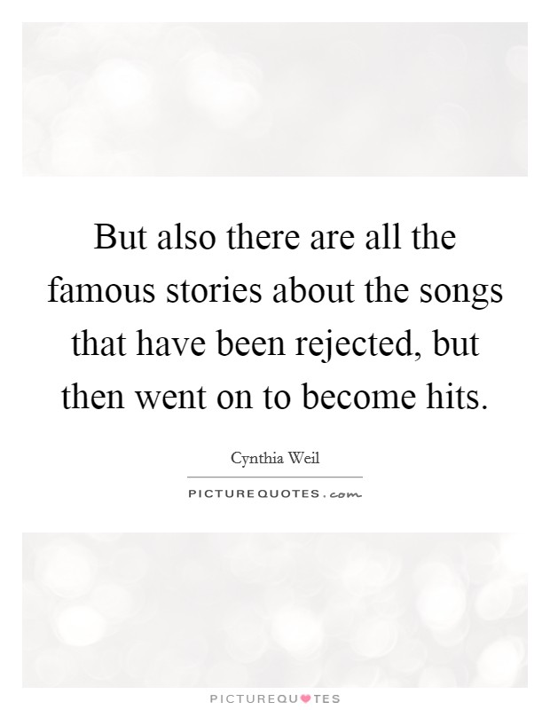 But also there are all the famous stories about the songs that have been rejected, but then went on to become hits Picture Quote #1