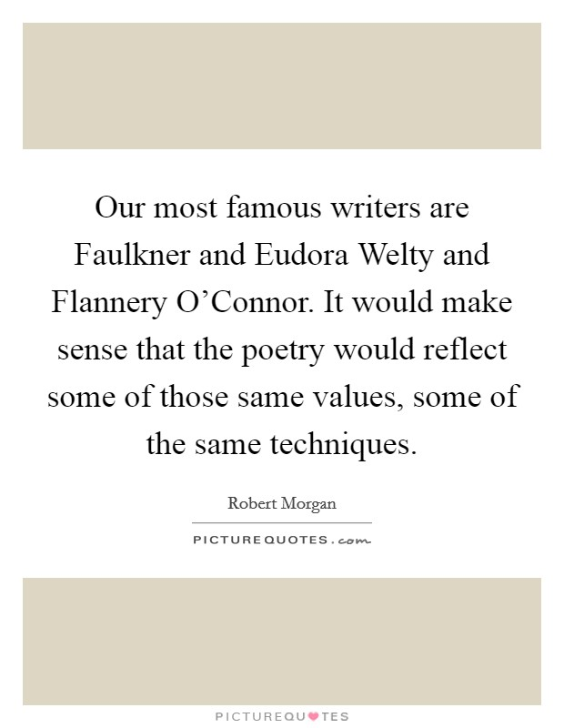 Our most famous writers are Faulkner and Eudora Welty and Flannery O'Connor. It would make sense that the poetry would reflect some of those same values, some of the same techniques Picture Quote #1
