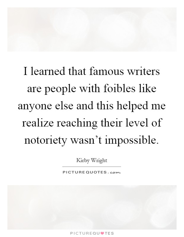 I learned that famous writers are people with foibles like anyone else and this helped me realize reaching their level of notoriety wasn't impossible Picture Quote #1