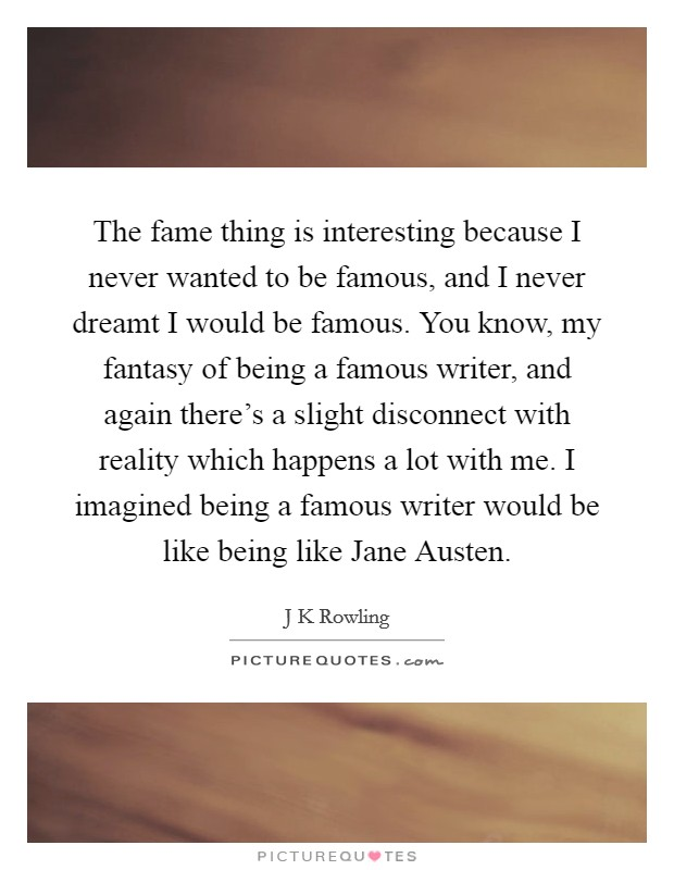 The fame thing is interesting because I never wanted to be famous, and I never dreamt I would be famous. You know, my fantasy of being a famous writer, and again there's a slight disconnect with reality which happens a lot with me. I imagined being a famous writer would be like being like Jane Austen Picture Quote #1
