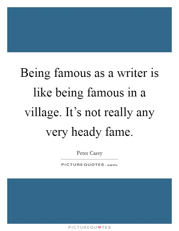 Being famous as a writer is like being famous in a village. It's not really any very heady fame Picture Quote #1