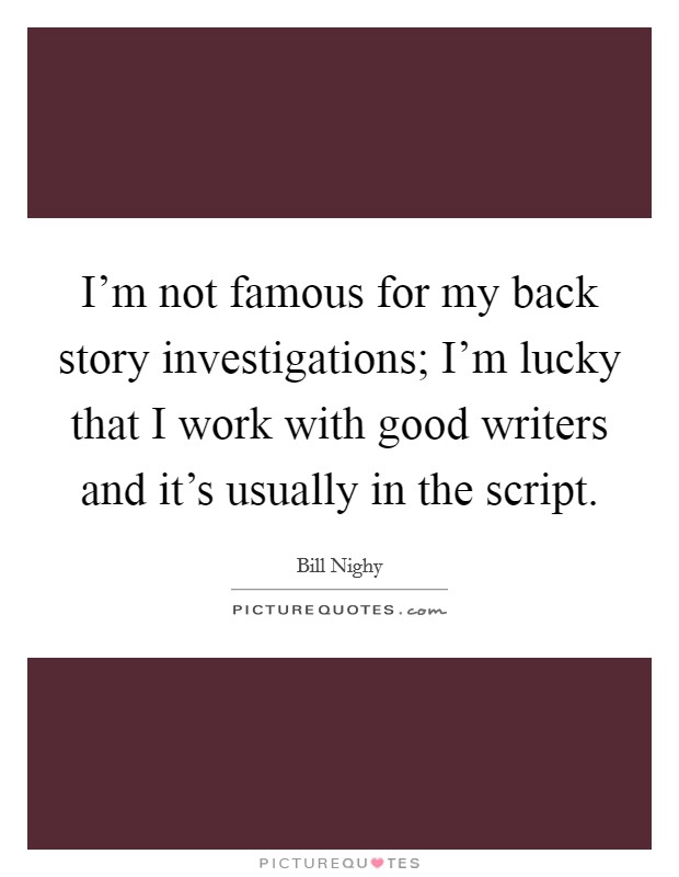 I'm not famous for my back story investigations; I'm lucky that I work with good writers and it's usually in the script Picture Quote #1