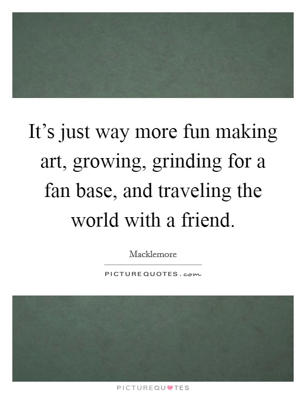 It's just way more fun making art, growing, grinding for a fan base, and traveling the world with a friend Picture Quote #1