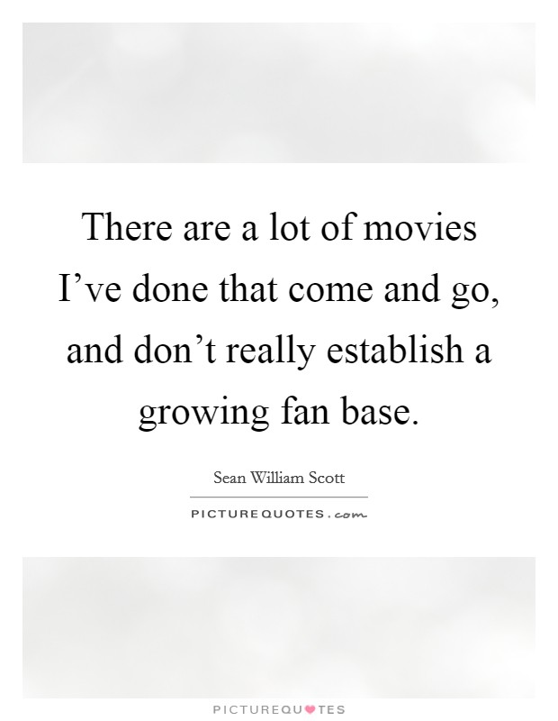There are a lot of movies I've done that come and go, and don't really establish a growing fan base Picture Quote #1