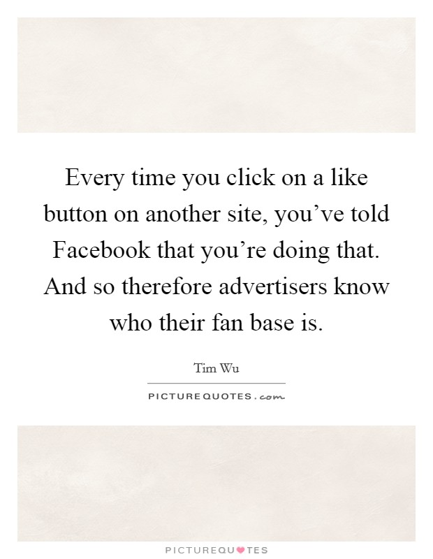 Every time you click on a like button on another site, you've told Facebook that you're doing that. And so therefore advertisers know who their fan base is Picture Quote #1
