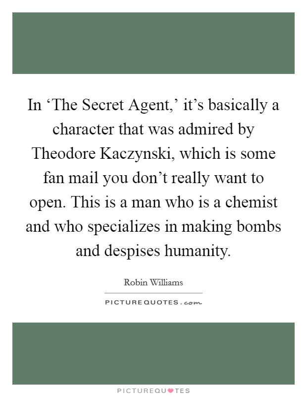 In 'The Secret Agent,' it's basically a character that was admired by Theodore Kaczynski, which is some fan mail you don't really want to open. This is a man who is a chemist and who specializes in making bombs and despises humanity Picture Quote #1