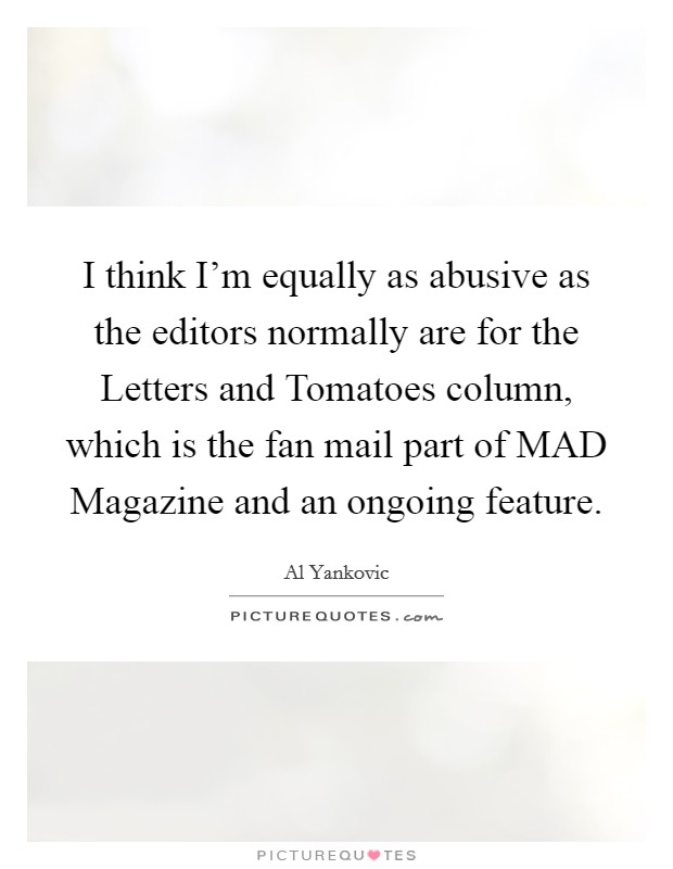 I think I'm equally as abusive as the editors normally are for the Letters and Tomatoes column, which is the fan mail part of MAD Magazine and an ongoing feature Picture Quote #1