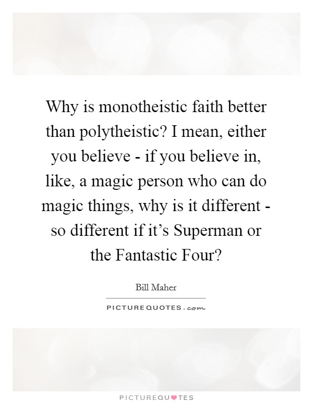Why is monotheistic faith better than polytheistic? I mean, either you believe - if you believe in, like, a magic person who can do magic things, why is it different - so different if it's Superman or the Fantastic Four? Picture Quote #1