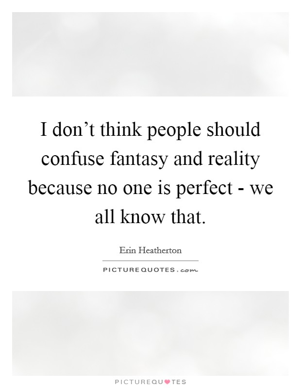 I don't think people should confuse fantasy and reality because no one is perfect - we all know that Picture Quote #1