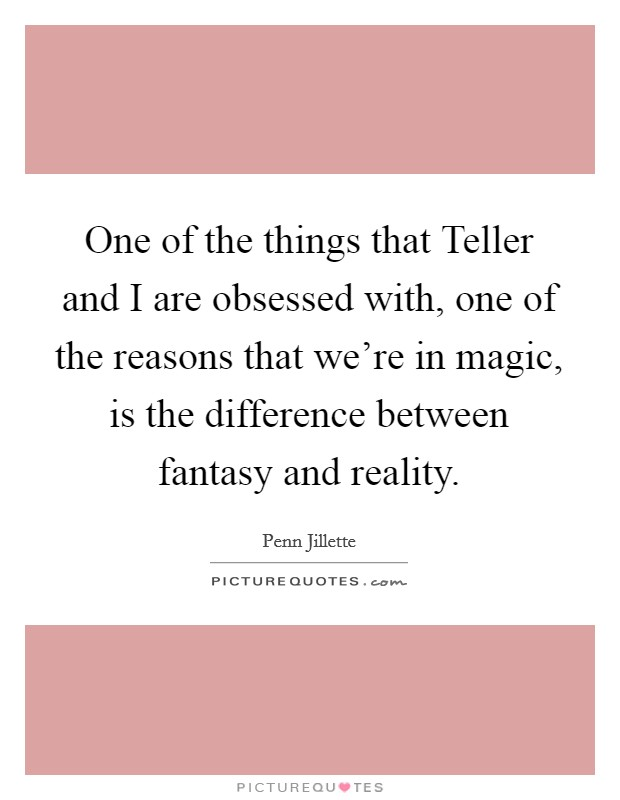 One of the things that Teller and I are obsessed with, one of the reasons that we're in magic, is the difference between fantasy and reality Picture Quote #1