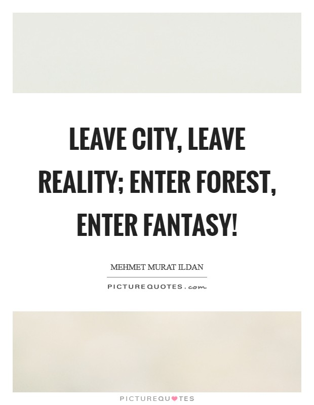 Leave city, leave reality; enter forest, enter fantasy! Picture Quote #1