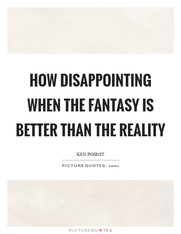 How disappointing when the fantasy is better than the reality Picture Quote #1