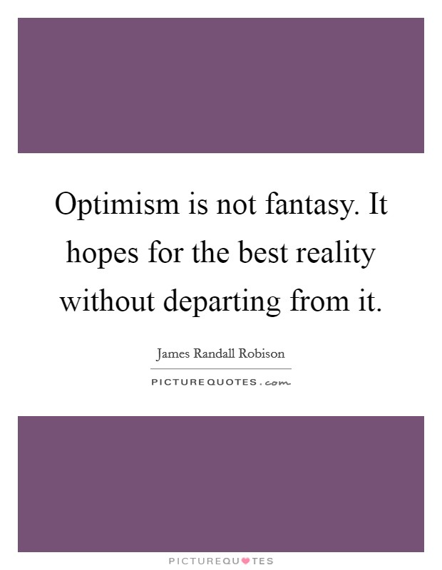 Optimism is not fantasy. It hopes for the best reality without departing from it Picture Quote #1