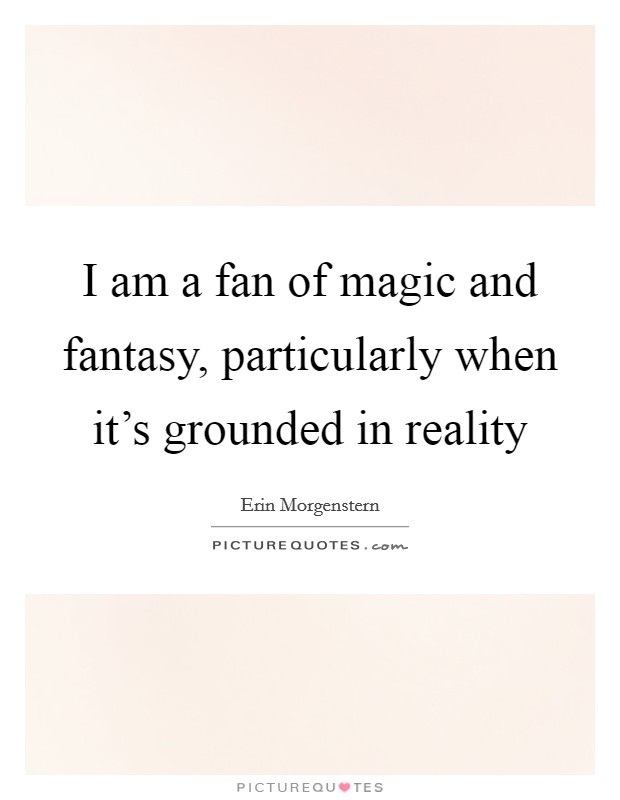 I am a fan of magic and fantasy, particularly when it's grounded in reality Picture Quote #1