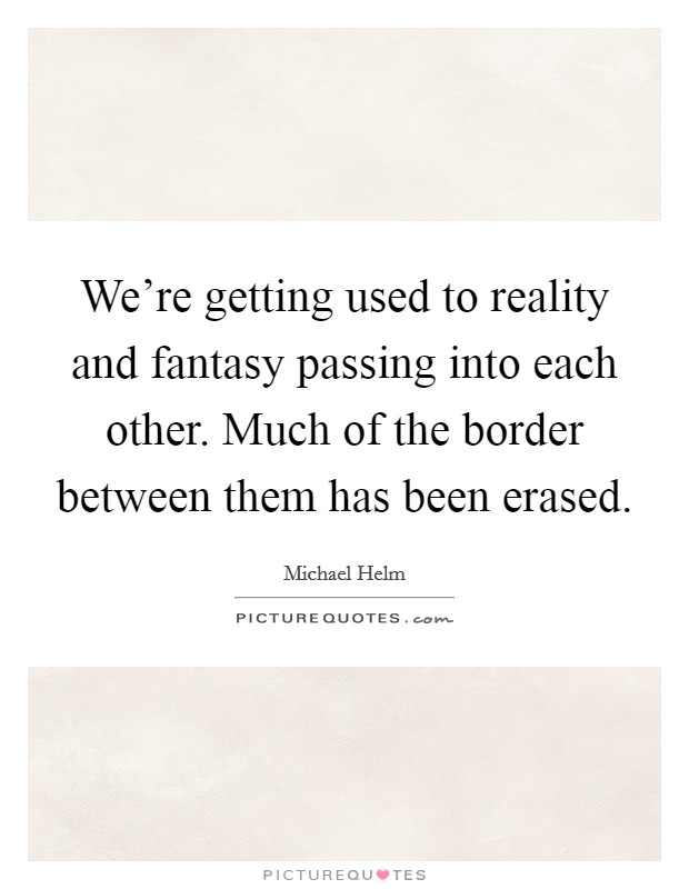 We're getting used to reality and fantasy passing into each other. Much of the border between them has been erased. Picture Quote #1