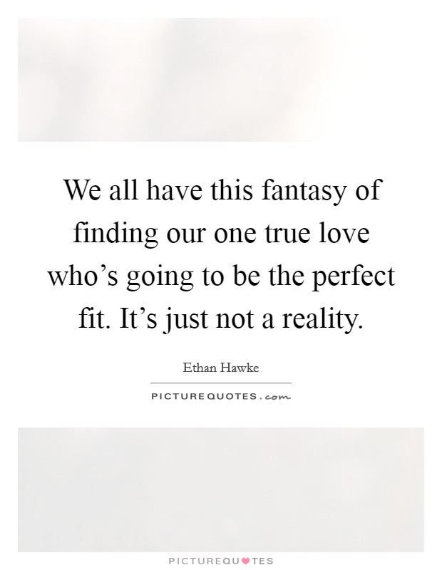 We all have this fantasy of finding our one true love who's going to be the perfect fit. It's just not a reality Picture Quote #1