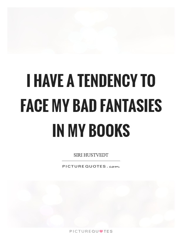 I have a tendency to face my bad fantasies in my books Picture Quote #1